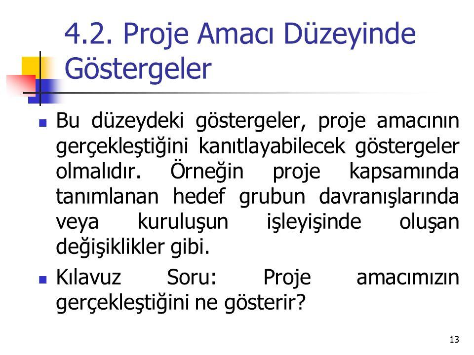 4.2. Proje Amacı Düzeyinde Göstergeler Bu düzeydeki göstergeler, proje amacının gerçekleştiğini kanıtlayabilecek göstergeler olmalıdır. Örneğin proje