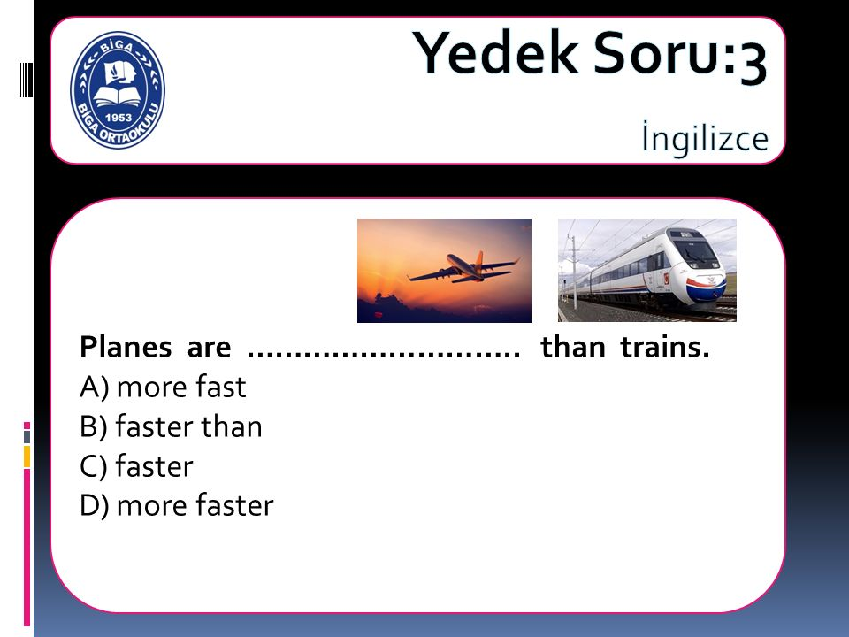 Planes are ……………………….. than trains. A) more fast B) faster than C) faster D) more faster