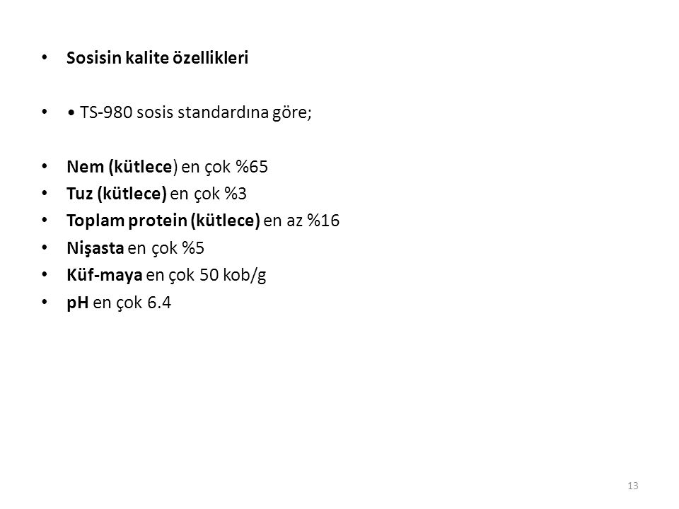 Sosisin kalite özellikleri TS-980 sosis standardına göre; Nem (kütlece) en çok %65 Tuz (kütlece) en çok %3 Toplam protein (kütlece) en az %16 Nişasta en çok %5 Küf-maya en çok 50 kob/g pH en çok 6.4 13