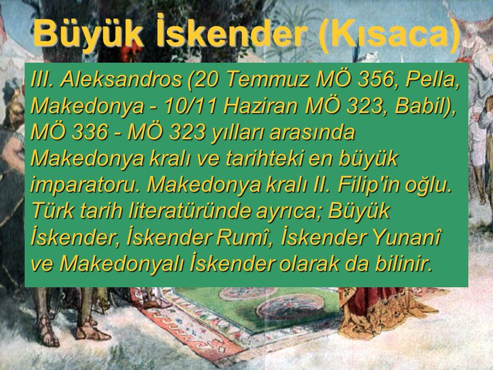 Büyük İskender (Kısaca) III. Aleksandros (20 Temmuz MÖ 356, Pella, Makedonya - 10/11 Haziran MÖ 323, Babil), MÖ 336 - MÖ 323 yılları arasında Makedony