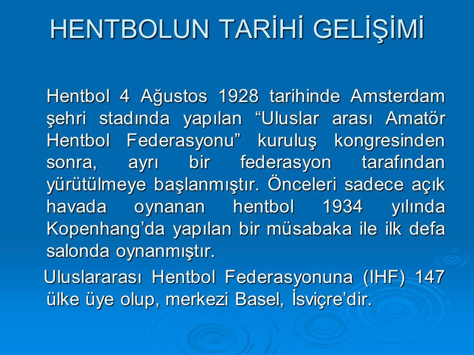HENTBOLUN TARİHİ GELİŞİMİ Hentbol 4 Ağustos 1928 tarihinde Amsterdam şehri stadında yapılan Uluslar arası Amatör Hentbol Federasyonu kuruluş kongresinden sonra, ayrı bir federasyon tarafından yürütülmeye başlanmıştır.