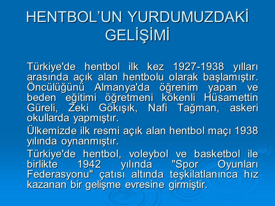 HENTBOL'UN YURDUMUZDAKİ GELİŞİMİ Türkiye de hentbol ilk kez 1927-1938 yılları arasında açık alan hentbolu olarak başlamıştır.
