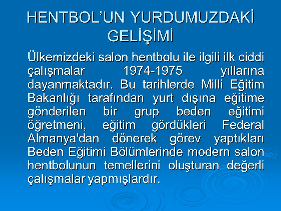 HENTBOL'UN YURDUMUZDAKİ GELİŞİMİ Ülkemizdeki salon hentbolu ile ilgili ilk ciddi çalışmalar 1974-1975 yıllarına dayanmaktadır.