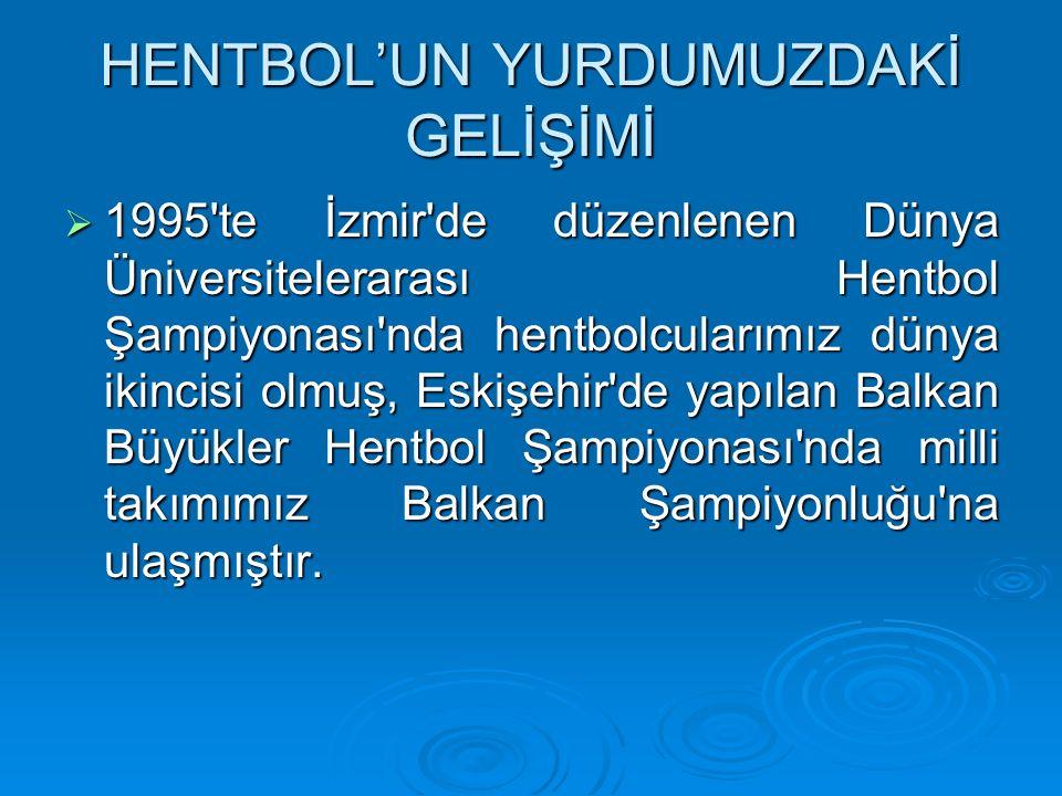 HENTBOL'UN YURDUMUZDAKİ GELİŞİMİ  1995 te İzmir de düzenlenen Dünya Üniversitelerarası Hentbol Şampiyonası nda hentbolcularımız dünya ikincisi olmuş, Eskişehir de yapılan Balkan Büyükler Hentbol Şampiyonası nda milli takımımız Balkan Şampiyonluğu na ulaşmıştır.