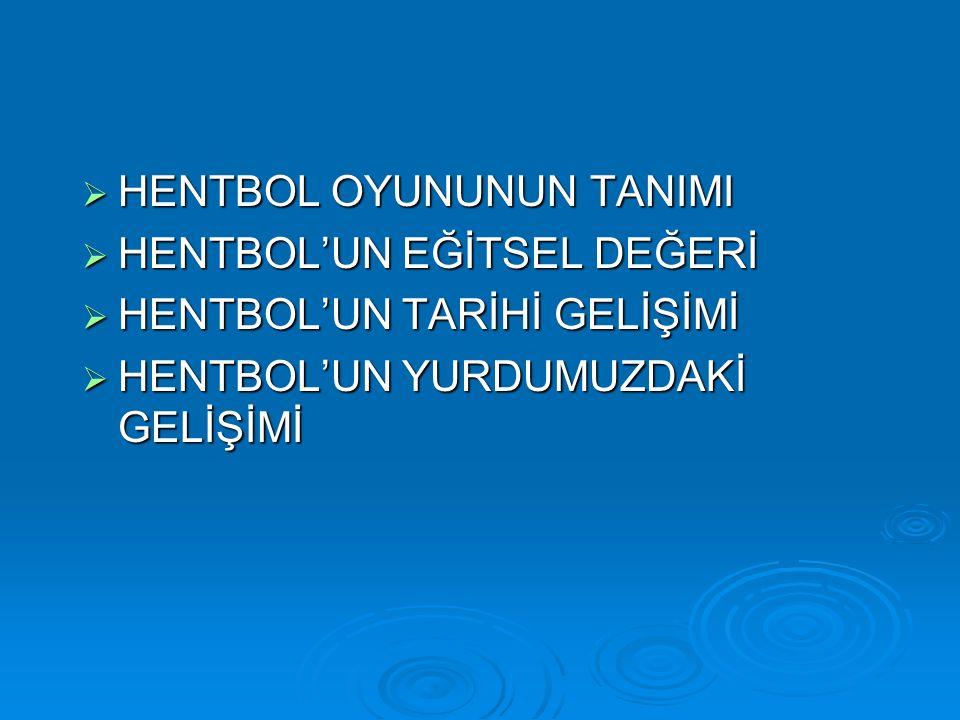  HENTBOL OYUNUNUN TANIMI  HENTBOL'UN EĞİTSEL DEĞERİ  HENTBOL'UN TARİHİ GELİŞİMİ  HENTBOL'UN YURDUMUZDAKİ GELİŞİMİ