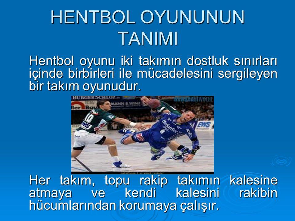 HENTBOL OYUNUNUN TANIMI Hentbol oyunu iki takımın dostluk sınırları içinde birbirleri ile mücadelesini sergileyen bir takım oyunudur.