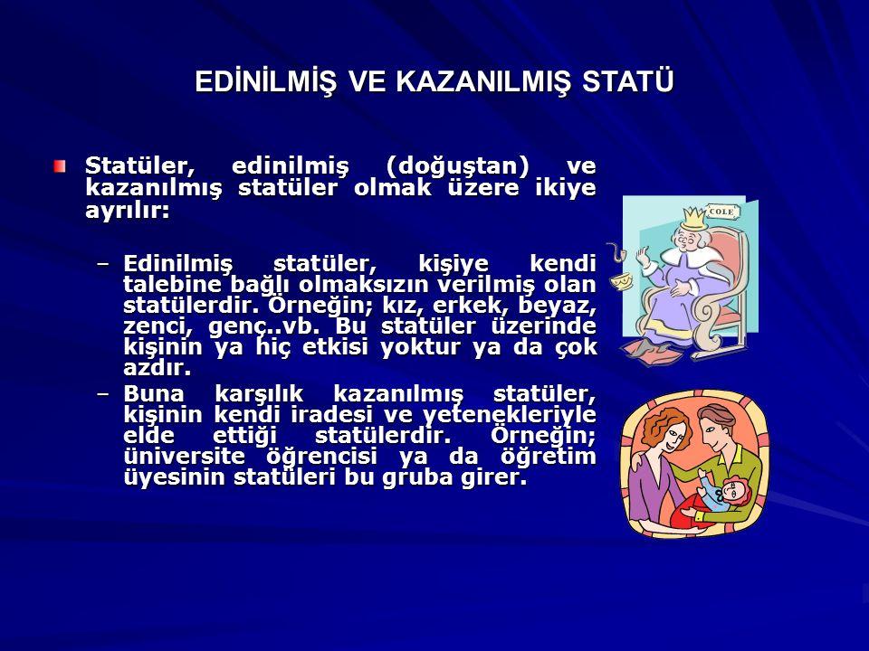 EDİNİLMİŞ VE KAZANILMIŞ STATÜ Statüler, edinilmiş (doğuştan) ve kazanılmış statüler olmak üzere ikiye ayrılır: –Edinilmiş statüler, kişiye kendi taleb