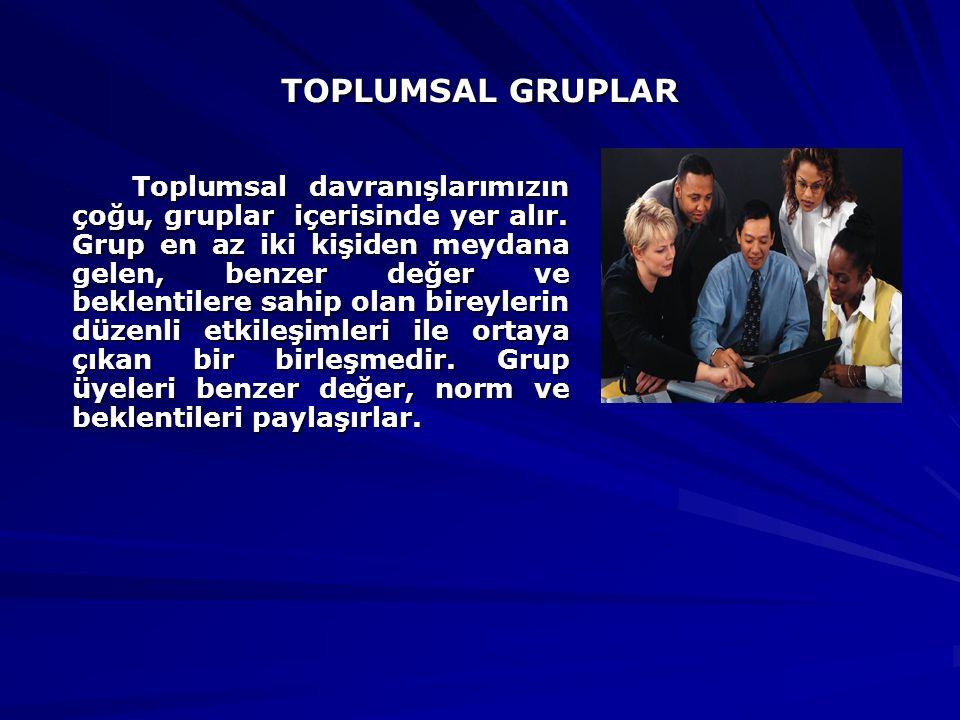 TOPLUMSAL GRUPLAR Toplumsal davranışlarımızın çoğu, gruplar içerisinde yer alır. Grup en az iki kişiden meydana gelen, benzer değer ve beklentilere sa