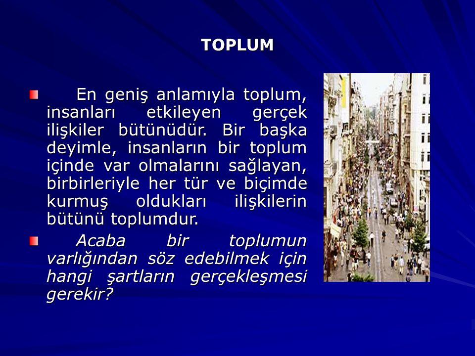 TOPLUM En geniş anlamıyla toplum, insanları etkileyen gerçek ilişkiler bütünüdür. Bir başka deyimle, insanların bir toplum içinde var olmalarını sağla