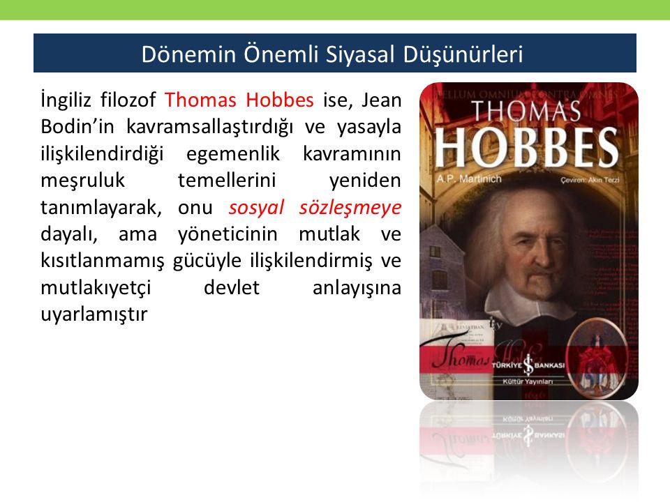 Dönemin Önemli Siyasal Düşünürleri İngiliz filozof Thomas Hobbes ise, Jean Bodin'in kavramsallaştırdığı ve yasayla ilişkilendirdiği egemenlik kavramının meşruluk temellerini yeniden tanımlayarak, onu sosyal sözleşmeye dayalı, ama yöneticinin mutlak ve kısıtlanmamış gücüyle ilişkilendirmiş ve mutlakıyetçi devlet anlayışına uyarlamıştır