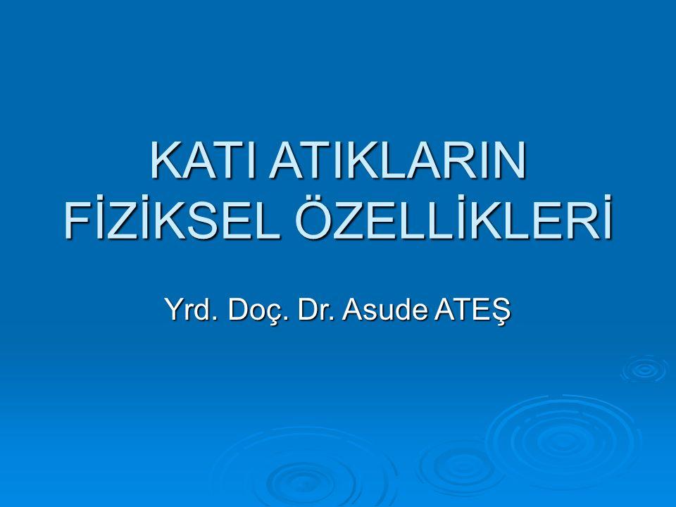 KATI ATIKLARIN FİZİKSEL ÖZELLİKLERİ Yrd. Doç. Dr. Asude ATEŞ