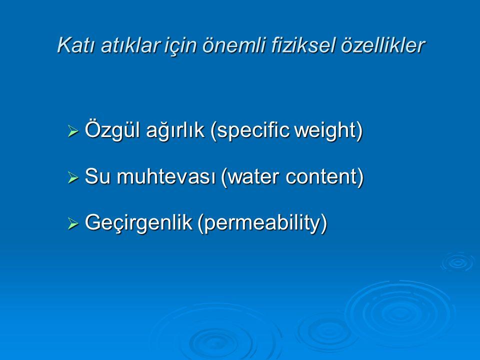 Katı atıklar için önemli fiziksel özellikler  Özgül ağırlık (specific weight)  Su muhtevası (water content)  Geçirgenlik (permeability)