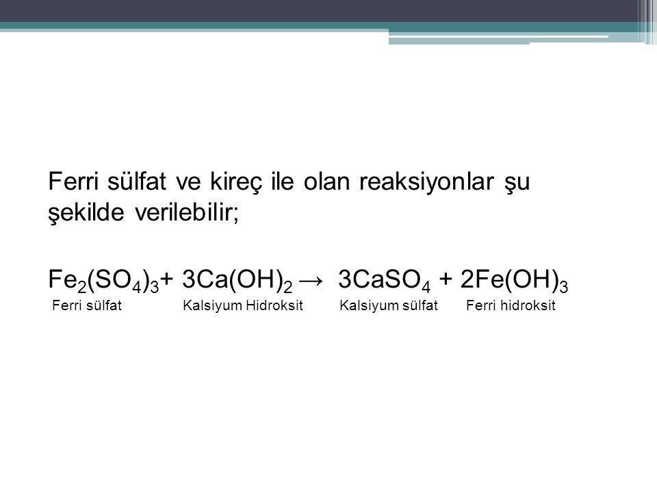 Ferri sülfat ve kireç ile olan reaksiyonlar şu şekilde verilebilir; Fe 2 (SO 4 ) 3 + 3Ca(OH) 2 → 3CaSO 4 + 2Fe(OH) 3 Ferri sülfat Kalsiyum Hidroksit K