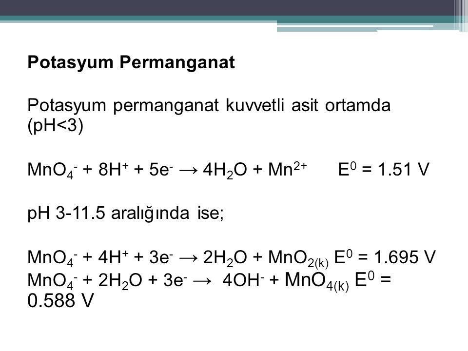 Potasyum Permanganat Potasyum permanganat kuvvetli asit ortamda (pH<3) MnO 4 - + 8H + + 5e - → 4H 2 O + Mn 2+ E 0 = 1.51 V pH 3-11.5 aralığında ise; M