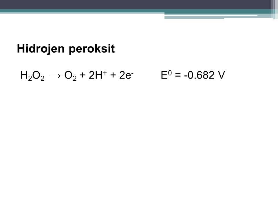 Hidrojen peroksit H 2 O 2 → O 2 + 2H + + 2e - E 0 = -0.682 V