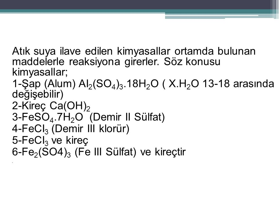 Ferri sülfat ve kireç ile olan reaksiyonlar şu şekilde verilebilir; Fe 2 (SO 4 ) 3 + 3Ca(OH) 2 → 3CaSO 4 + 2Fe(OH) 3 Ferri sülfat Kalsiyum Hidroksit Kalsiyum sülfat Ferri hidroksit