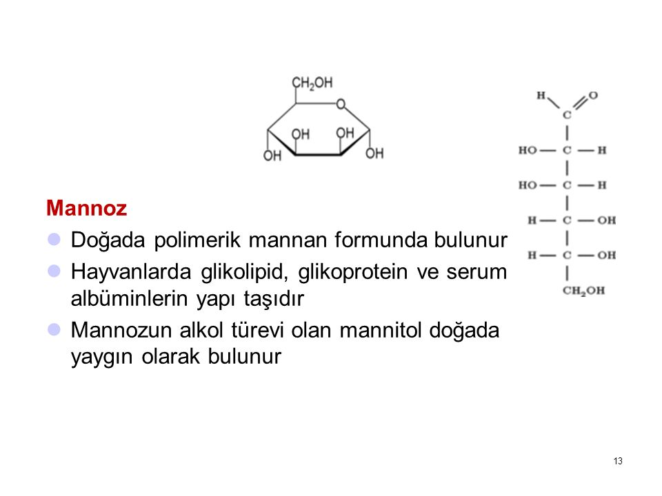 Mannoz Doğada polimerik mannan formunda bulunur Hayvanlarda glikolipid, glikoprotein ve serum albüminlerin yapı taşıdır Mannozun alkol türevi olan man