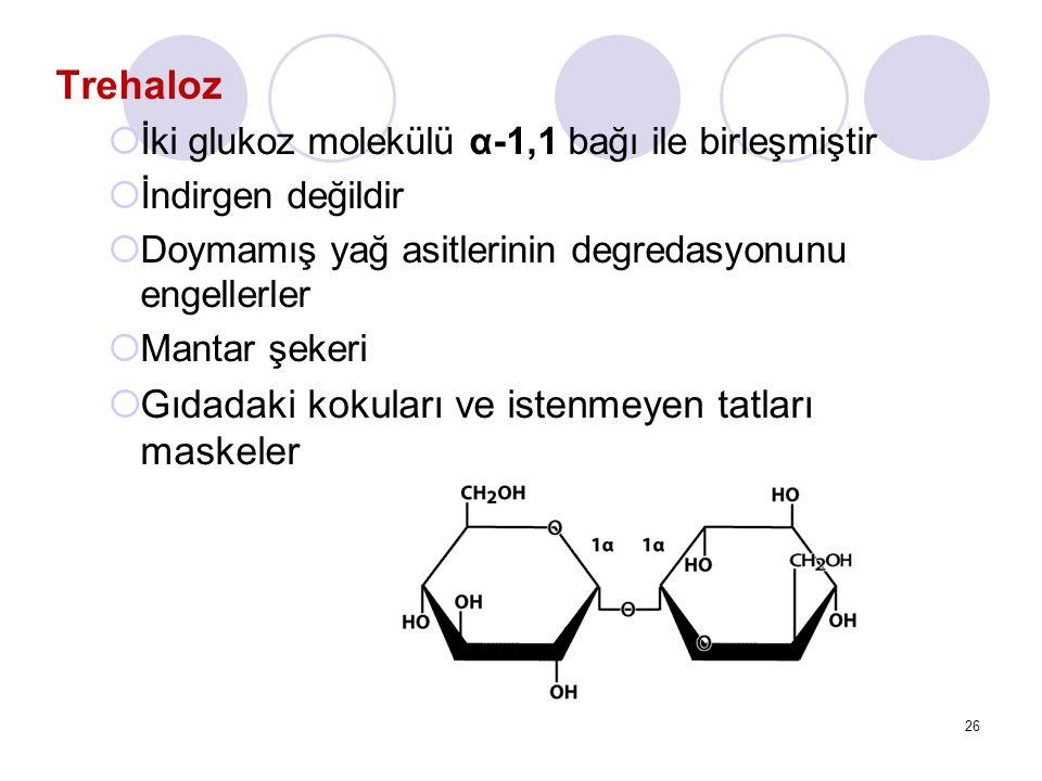 Trehaloz  İki glukoz molekülü α-1,1 bağı ile birleşmiştir  İndirgen değildir  Doymamış yağ asitlerinin degredasyonunu engellerler  Mantar şekeri  Gıdadaki kokuları ve istenmeyen tatları maskeler 26