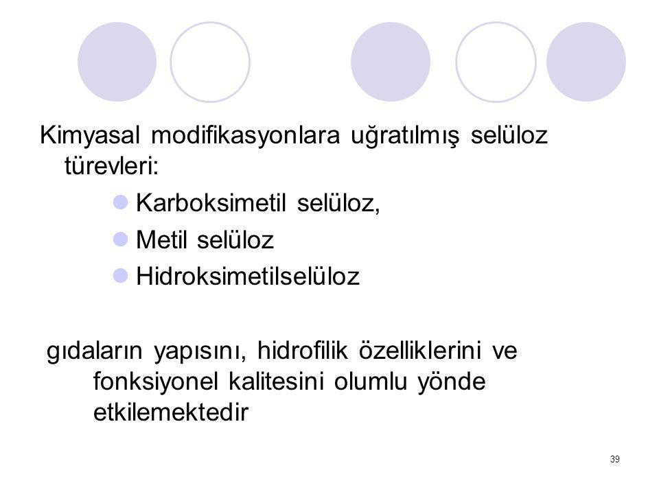 Kimyasal modifikasyonlara uğratılmış selüloz türevleri: Karboksimetil selüloz, Metil selüloz Hidroksimetilselüloz gıdaların yapısını, hidrofilik özell