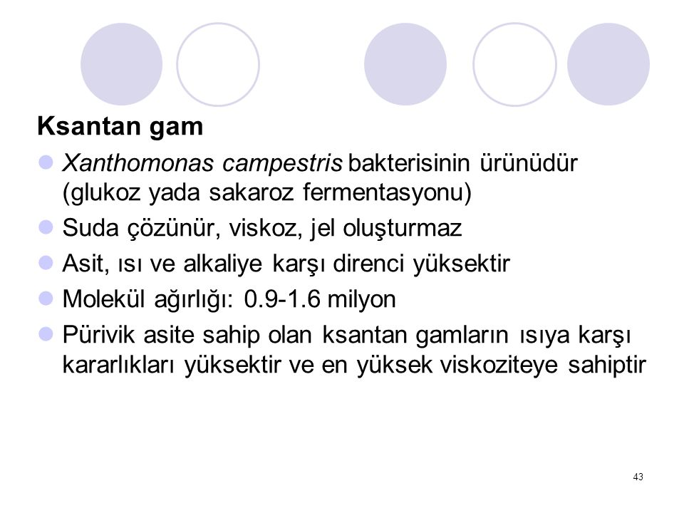 Ksantan gam Xanthomonas campestris bakterisinin ürünüdür (glukoz yada sakaroz fermentasyonu) Suda çözünür, viskoz, jel oluşturmaz Asit, ısı ve alkaliy