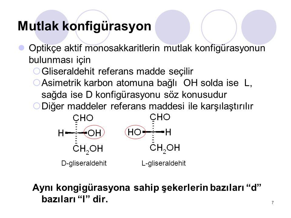 Mutlak konfigürasyon Optikçe aktif monosakkaritlerin mutlak konfigürasyonun bulunması için  Gliseraldehit referans madde seçilir  Asimetrik karbon atomuna bağlı OH solda ise L, sağda ise D konfigürasyonu söz konusudur  Diğer maddeler referans maddesi ile karşılaştırılır Aynı kongigürasyona sahip şekerlerin bazıları d bazıları l dir.