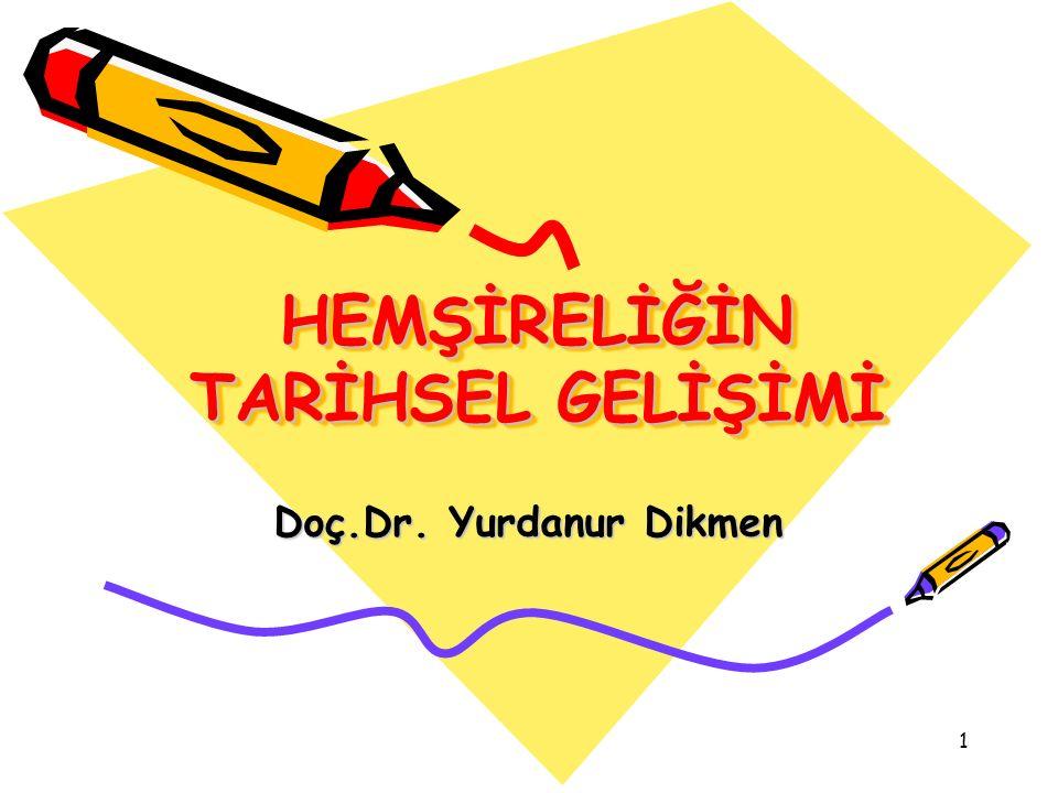 1 HEMŞİRELİĞİN TARİHSEL GELİŞİMİ Doç.Dr. Yurdanur Dikmen