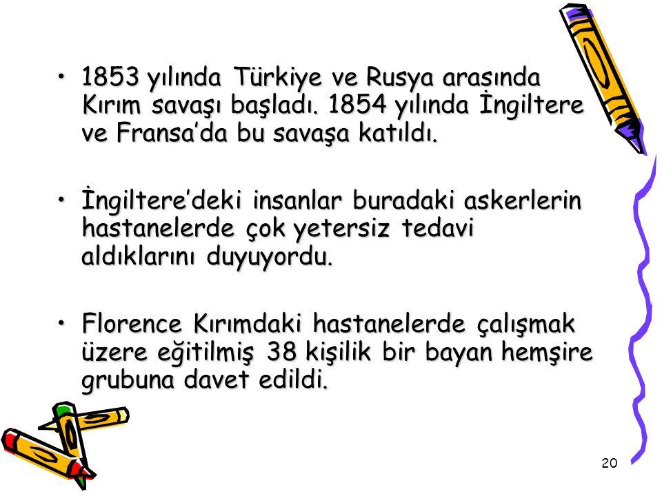 20 1853 yılında Türkiye ve Rusya arasında Kırım savaşı başladı. 1854 yılında İngiltere ve Fransa'da bu savaşa katıldı.1853 yılında Türkiye ve Rusya ar