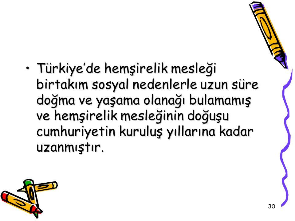 30 Türkiye'de hemşirelik mesleği birtakım sosyal nedenlerle uzun süre doğma ve yaşama olanağı bulamamış ve hemşirelik mesleğinin doğuşu cumhuriyetin k