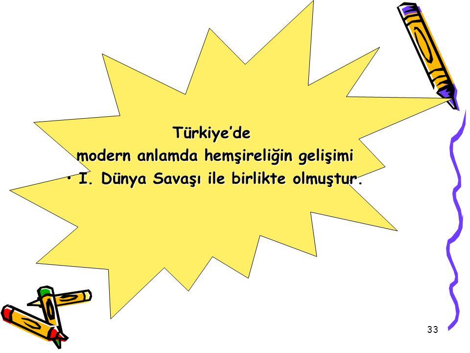 33 Türkiye'de modern anlamda hemşireliğin gelişimi I. Dünya Savaşı ile birlikte olmuştur. I. Dünya Savaşı ile birlikte olmuştur.