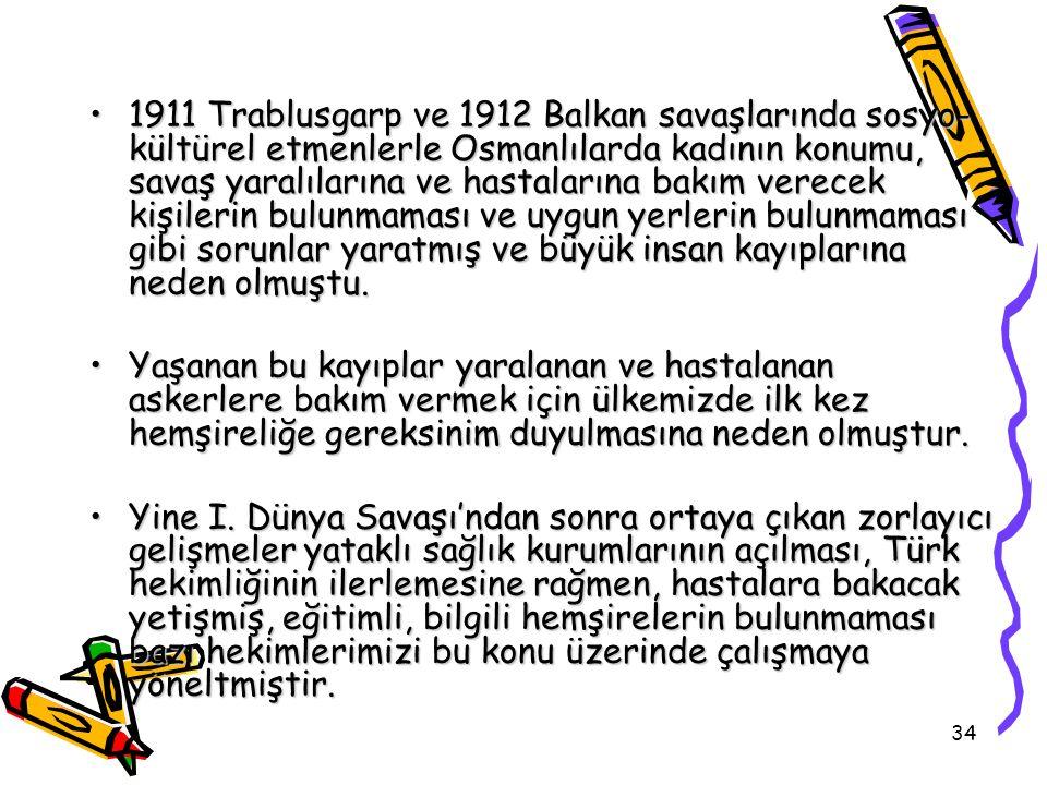 34 1911 Trablusgarp ve 1912 Balkan savaşlarında sosyo- kültürel etmenlerle Osmanlılarda kadının konumu, savaş yaralılarına ve hastalarına bakım verece