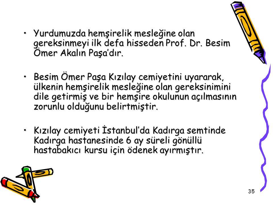 35 Yurdumuzda hemşirelik mesleğine olan gereksinmeyi ilk defa hisseden Prof. Dr. Besim Ömer Akalın Paşa'dır.Yurdumuzda hemşirelik mesleğine olan gerek