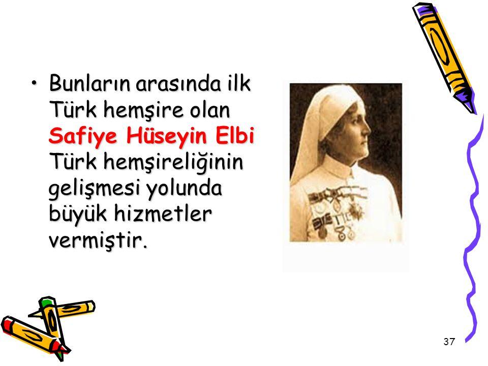 Bunların arasında ilk Türk hemşire olan Safiye Hüseyin Elbi Türk hemşireliğinin gelişmesi yolunda büyük hizmetler vermiştir.Bunların arasında ilk Türk