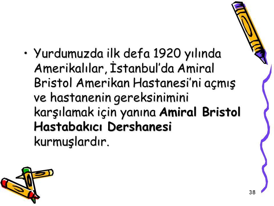 38 Yurdumuzda ilk defa 1920 yılında Amerikalılar, İstanbul'da Amiral Bristol Amerikan Hastanesi'ni açmış ve hastanenin gereksinimini karşılamak için y