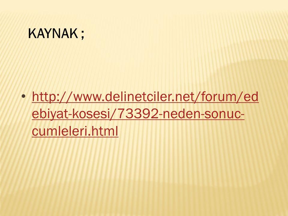 http://www.delinetciler.net/forum/ed ebiyat-kosesi/73392-neden-sonuc- cumleleri.html http://www.delinetciler.net/forum/ed ebiyat-kosesi/73392-neden-sonuc- cumleleri.html KAYNAK ;