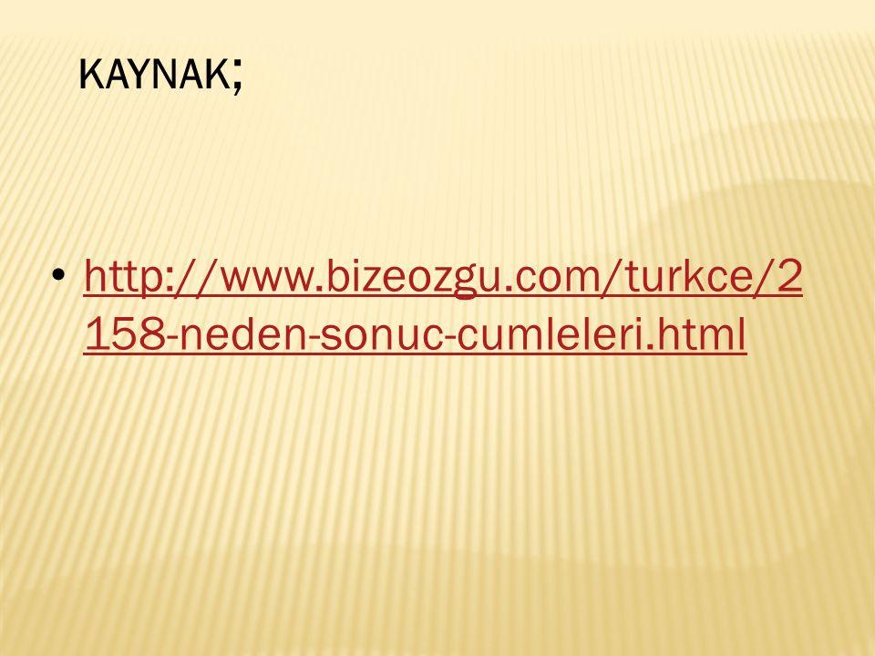 http://www.bizeozgu.com/turkce/2 158-neden-sonuc-cumleleri.html http://www.bizeozgu.com/turkce/2 158-neden-sonuc-cumleleri.html KAYNAK ;