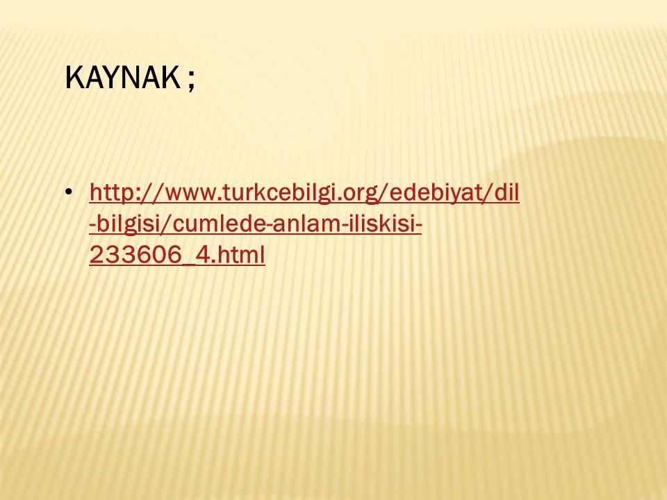 http://www.turkcebilgi.org/edebiyat/dil -bilgisi/cumlede-anlam-iliskisi- 233606_4.html http://www.turkcebilgi.org/edebiyat/dil -bilgisi/cumlede-anlam-iliskisi- 233606_4.html KAYNAK ;
