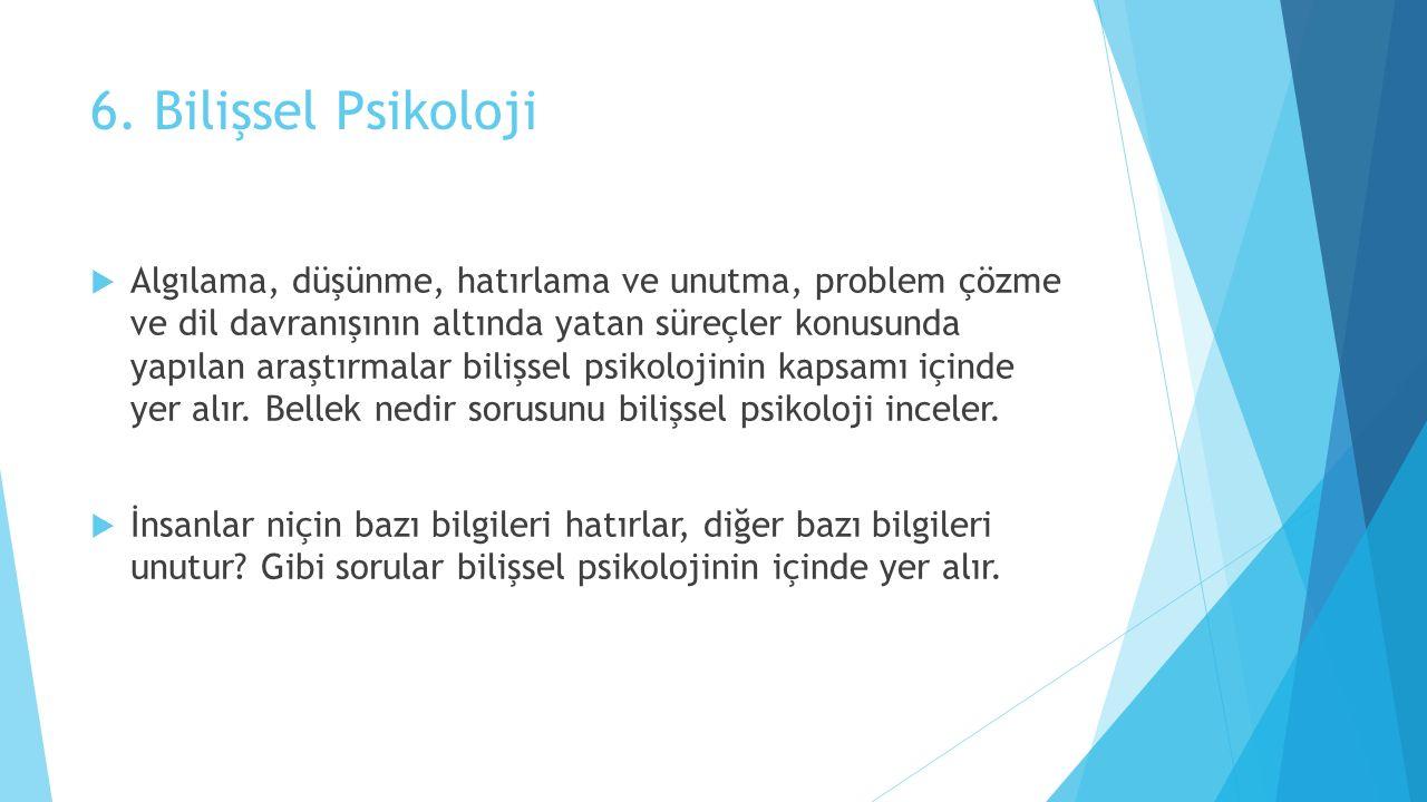 6. Bilişsel Psikoloji  Algılama, düşünme, hatırlama ve unutma, problem çözme ve dil davranışının altında yatan süreçler konusunda yapılan araştırmala