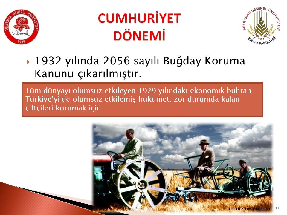  1932 yılında 2056 sayılı Buğday Koruma Kanunu çıkarılmıştır. Tüm dünyayı olumsuz etkileyen 1929 yılındaki ekonomik buhran Türkiye'yi de olumsuz etki