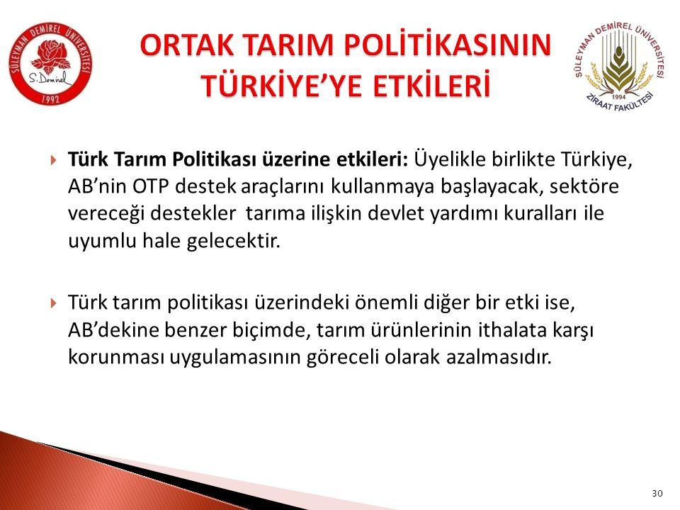  Türk Tarım Politikası üzerine etkileri: Üyelikle birlikte Türkiye, AB'nin OTP destek araçlarını kullanmaya başlayacak, sektöre vereceği destekler tarıma ilişkin devlet yardımı kuralları ile uyumlu hale gelecektir.