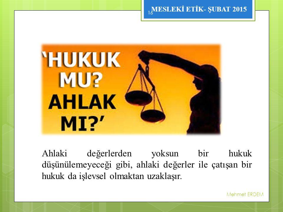 MESLEKİ ETİK- ŞUBAT 2015 Mehmet ERDEM 16 Ahlaki değerlerden yoksun bir hukuk düşünülemeyeceği gibi, ahlaki değerler ile çatışan bir hukuk da işlevsel