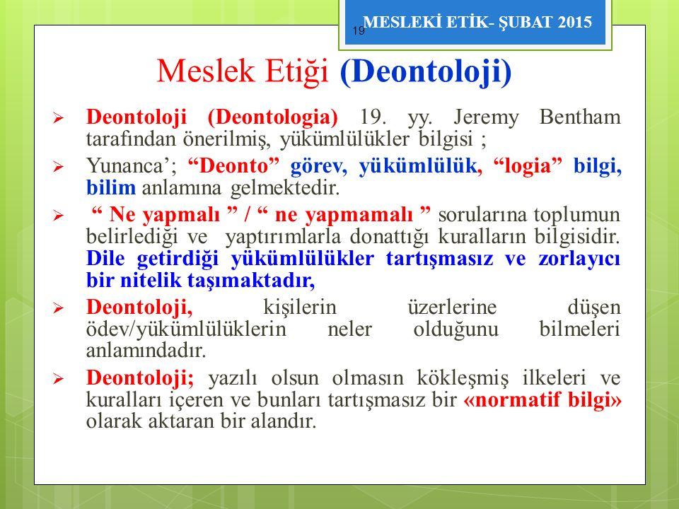 MESLEKİ ETİK- ŞUBAT 2015 Meslek Etiği (Deontoloji)  Deontoloji (Deontologia) 19. yy. Jeremy Bentham tarafından önerilmiş, yükümlülükler bilgisi ;  Y