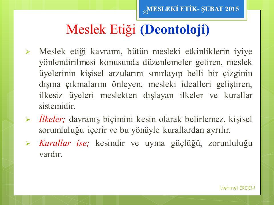 MESLEKİ ETİK- ŞUBAT 2015 Meslek Etiği (Deontoloji)  Meslek etiği kavramı, bütün mesleki etkinliklerin iyiye yönlendirilmesi konusunda düzenlemeler ge