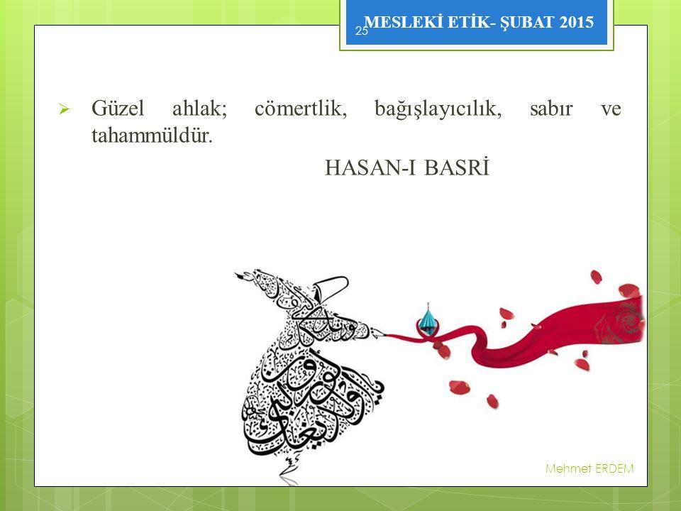 MESLEKİ ETİK- ŞUBAT 2015  Güzel ahlak; cömertlik, bağışlayıcılık, sabır ve tahammüldür. HASAN-I BASRİ Mehmet ERDEM 25
