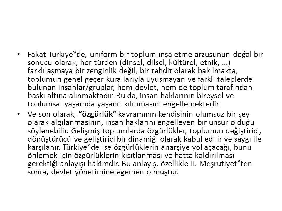 """Fakat Türkiye""""de, uniform bir toplum inşa etme arzusunun doğal bir sonucu olarak, her türden (dinsel, dilsel, kültürel, etnik,...) farklılaşmaya bir zenginlik değil, bir tehdit olarak bakılmakta, toplumun genel geçer kurallarıyla uyuşmayan ve farklı taleplerde bulunan insanlar/gruplar, hem devlet, hem de toplum tarafından baskı altına alınmaktadır."""