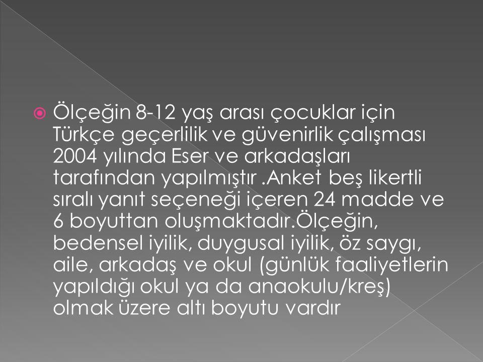  Ölçeğin 8-12 yaş arası çocuklar için Türkçe geçerlilik ve güvenirlik çalışması 2004 yılında Eser ve arkadaşları tarafından yapılmıştır.Anket beş lik