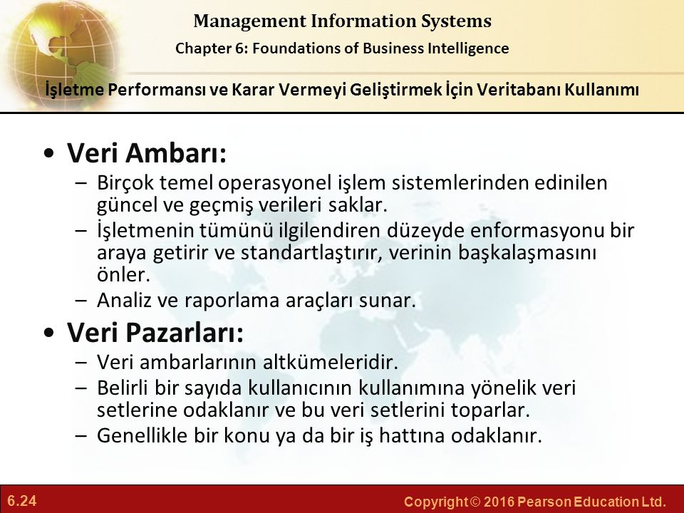 6.24 Copyright © 2016 Pearson Education Ltd. Management Information Systems Chapter 6: Foundations of Business Intelligence Veri Ambarı: –Birçok temel