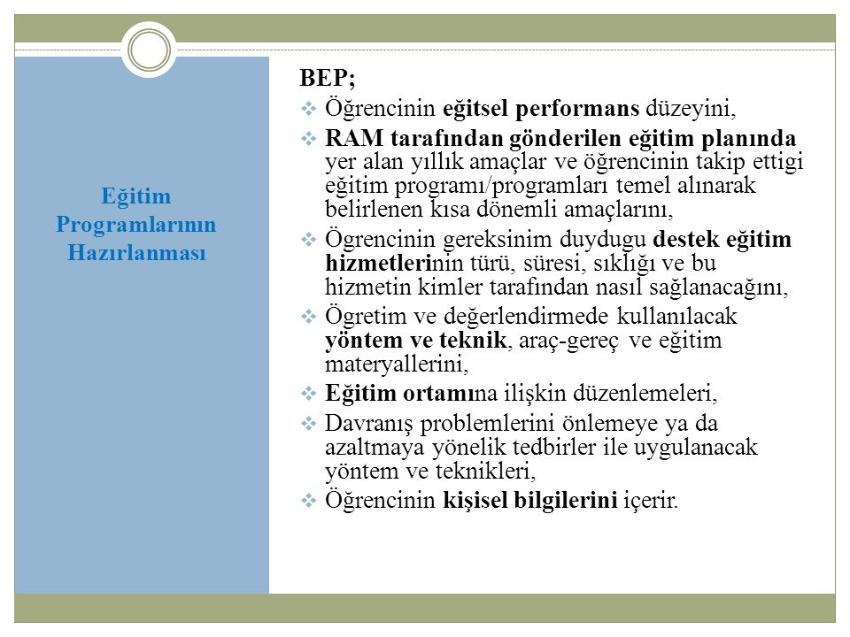 Eğitim Programlarının Hazırlanması BEP;  Öğrencinin eğitsel performans düzeyini,  RAM tarafından gönderilen eğitim planında yer alan yıllık amaçlar ve öğrencinin takip ettigi eğitim programı/programları temel alınarak belirlenen kısa dönemli amaçlarını,  Ögrencinin gereksinim duydugu destek eğitim hizmetlerinin türü, süresi, sıklığı ve bu hizmetin kimler tarafından nasıl sağlanacağını,  Ögretim ve değerlendirmede kullanılacak yöntem ve teknik, araç-gereç ve eğitim materyallerini,  Eğitim ortamına ilişkin düzenlemeleri,  Davranış problemlerini önlemeye ya da azaltmaya yönelik tedbirler ile uygulanacak yöntem ve teknikleri,  Öğrencinin kişisel bilgilerini içerir.
