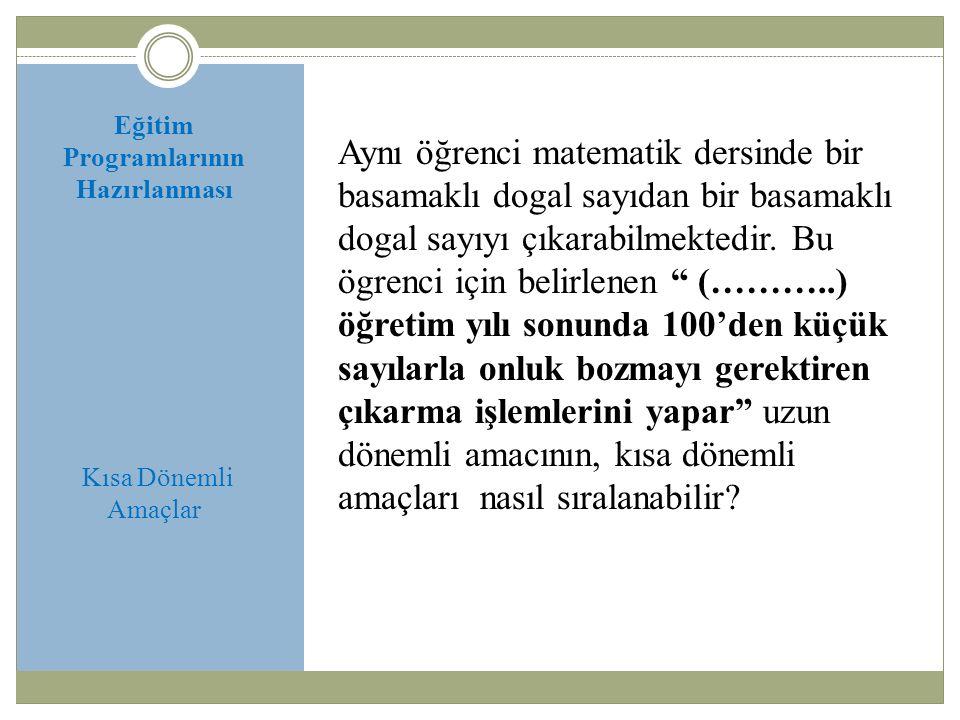 Eğitim Programlarının Hazırlanması Kısa Dönemli Amaçlar Aynı öğrenci matematik dersinde bir basamaklı dogal sayıdan bir basamaklı dogal sayıyı çıkarab