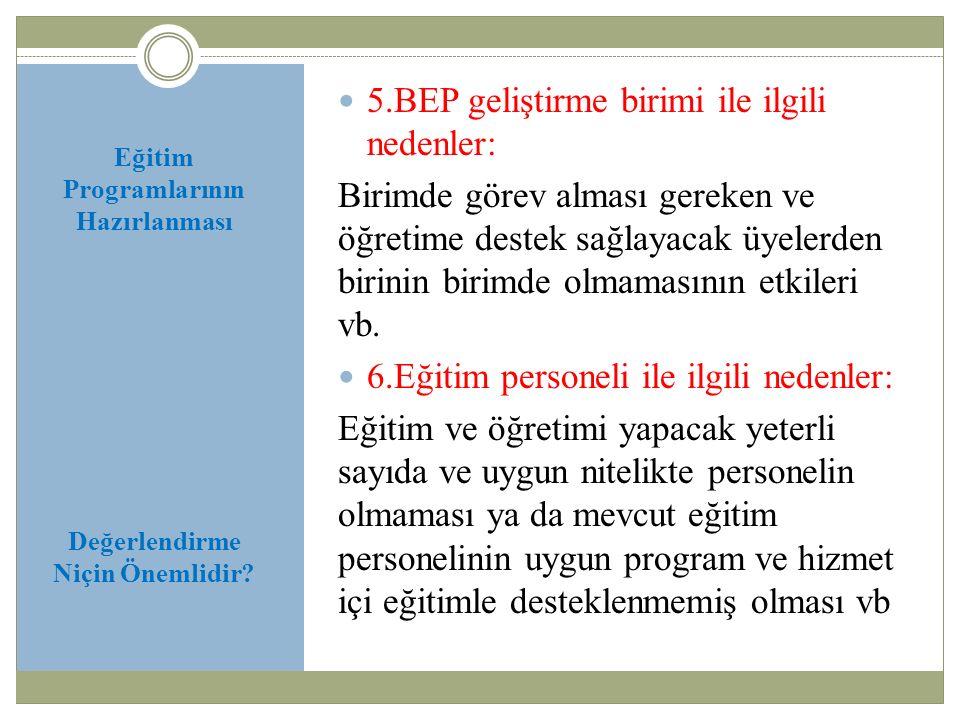 Eğitim Programlarının Hazırlanması Değerlendirme Niçin Önemlidir? 5.BEP geliştirme birimi ile ilgili nedenler: Birimde görev alması gereken ve öğretim