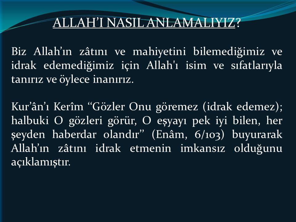 ALLAH'I NASIL ANLAMALIYIZ? Biz Allah'ın zâtını ve mahiyetini bilemediğimiz ve idrak edemediğimiz için Allah'ı isim ve sıfatlarıyla tanırız ve öylece i